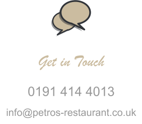 Get in Touch 0191 414 4013 info@petros-restaurant.co.uk